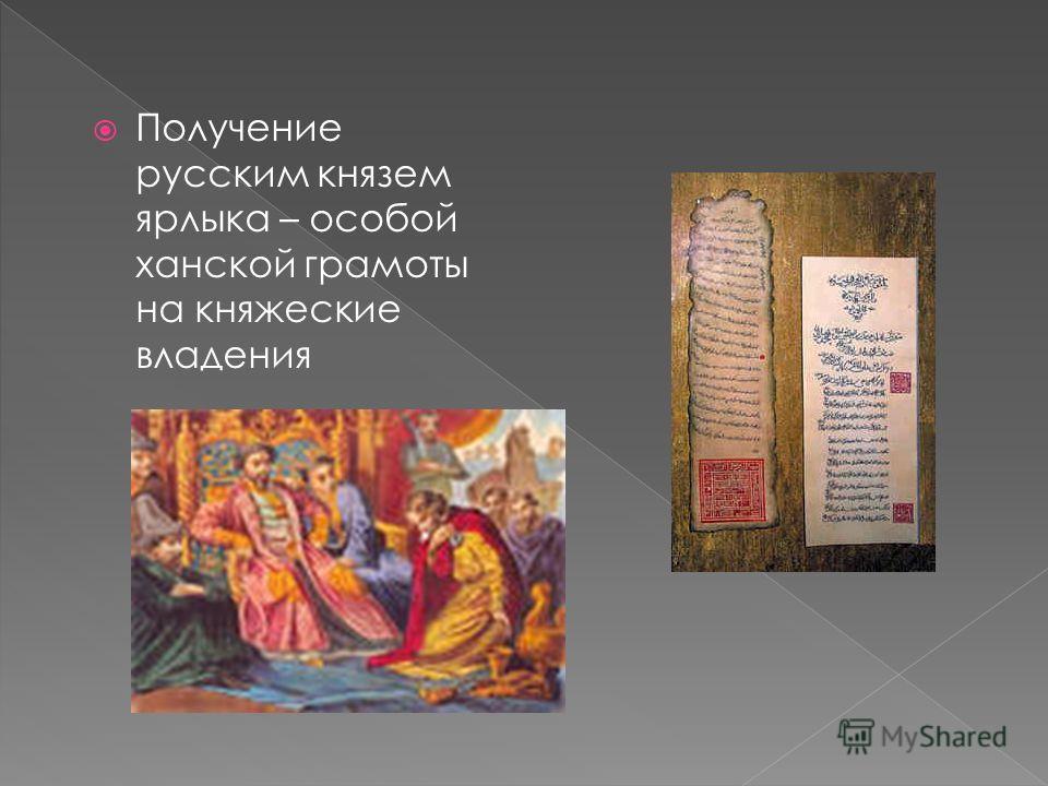 Получение русским князем ярлыка – особой ханской грамоты на княжеские владения