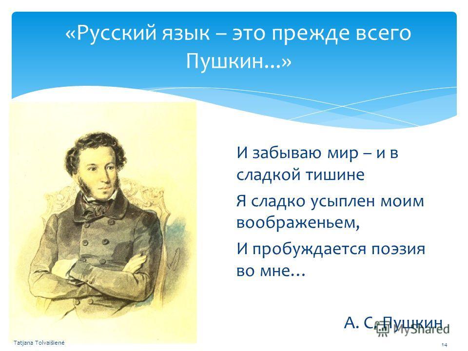 «Русский язык – это прежде всего Пушкин...» И забываю мир – и в сладкой тишине Я сладко усыплен моим воображеньем, И пробуждается поэзия во мне… А. С. Пушкин Tatjana Tolvaišienė 14