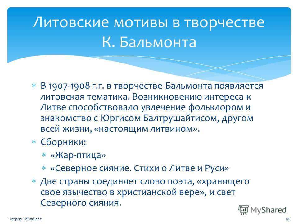Литовские мотивы в творчестве К. Бальмонта В 1907-1908 г.г. в творчестве Бальмонта появляется литовская тематика. Возникновению интереса к Литве способствовало увлечение фольклором и знакомство с Юргисом Балтрушайтисом, другом всей жизни, «настоящим