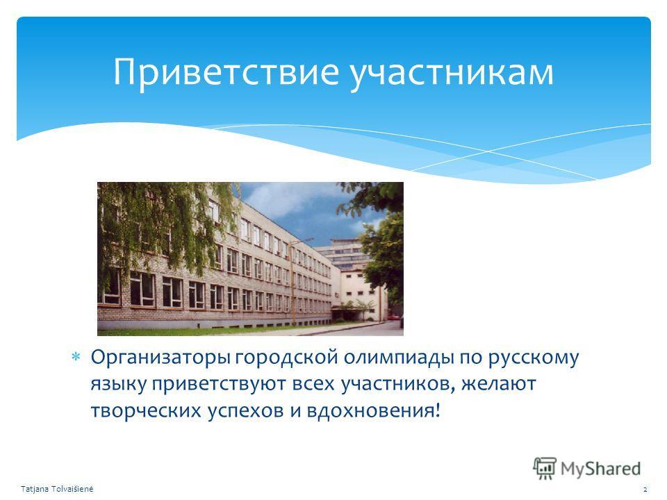 Организаторы городской олимпиады по русскому языку приветствуют всех участников, желают творческих успехов и вдохновения! Приветствие участникам Tatjana Tolvaišienė2