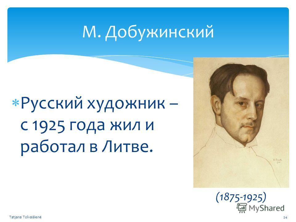 М. Добужинский Русский художник – с 1925 года жил и работал в Литве. (1875-1925) Tatjana Tolvaišienė24