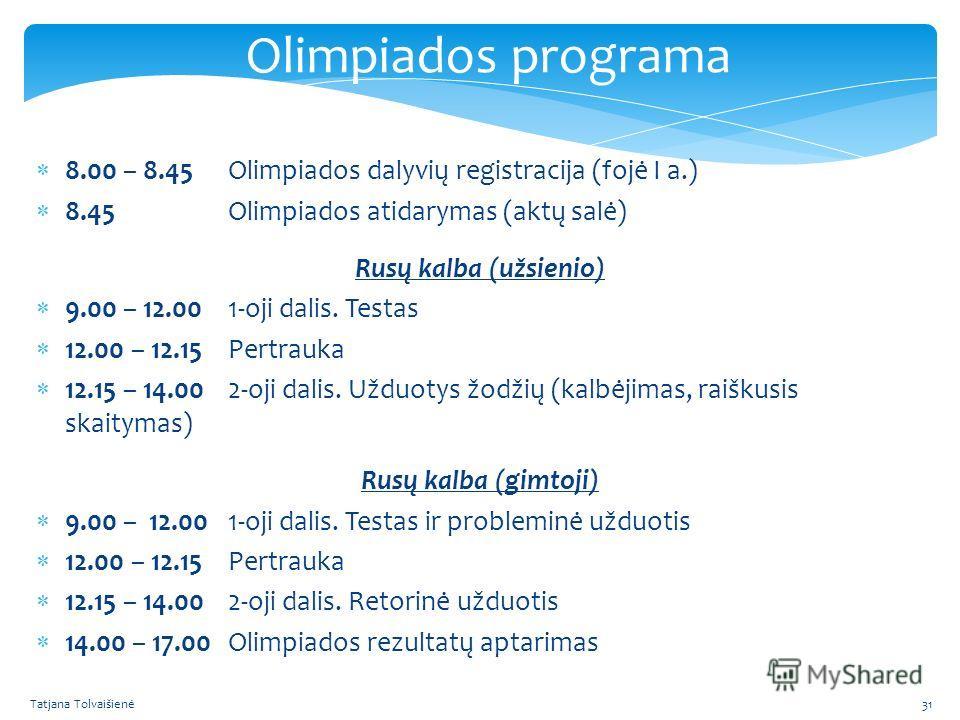 Olimpiados programa 8.00 – 8.45Olimpiados dalyvių registracija (fojė I a.) 8.45Olimpiados atidarymas (aktų salė) Rusų kalba (užsienio) 9.00 – 12.001-oji dalis. Testas 12.00 – 12.15Pertrauka 12.15 – 14.002-oji dalis. Užduotys žodžių (kalbėjimas, raišk