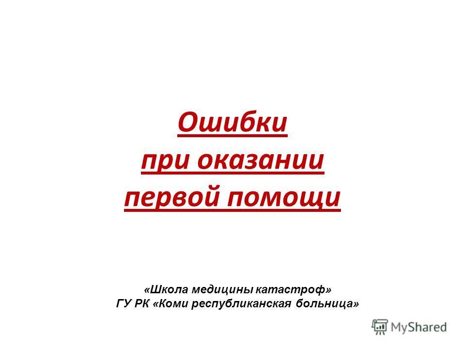 Ошибки при оказании первой помощи «Школа медицины катастроф» ГУ РК «Коми республиканская больница»