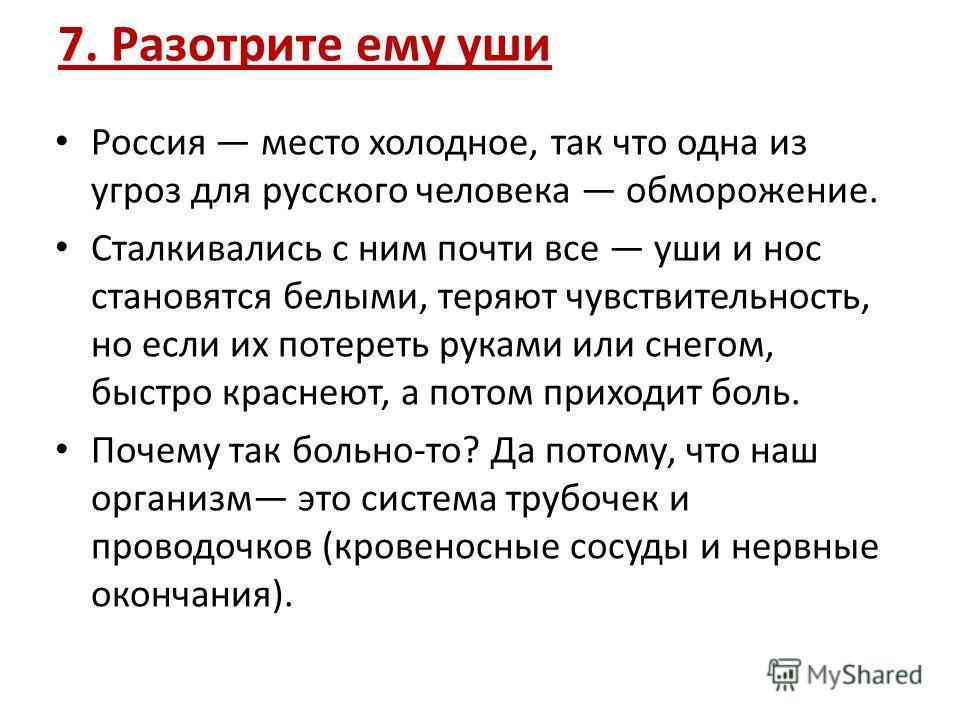 7. Разотрите ему уши Россия место холодное, так что одна из угроз для русского человека обморожение. Сталкивались с ним почти все уши и нос становятся белыми, теряют чувствительность, но если их потереть руками или снегом, быстро краснеют, а потом пр
