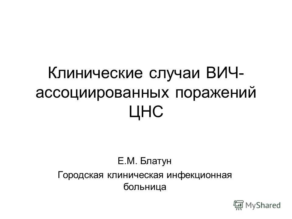Клинические случаи ВИЧ- ассоциированных поражений ЦНС Е.М. Блатун Городская клиническая инфекционная больница
