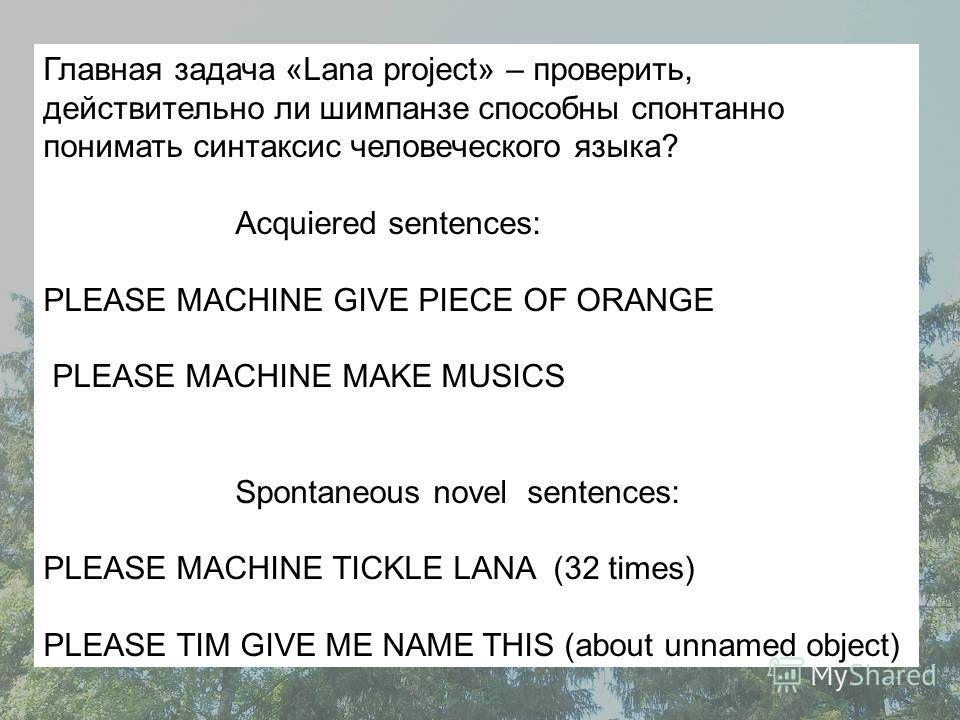 Главная задача «Lana project» – проверить, действительно ли шимпанзе способны спонтанно понимать синтаксис человеческого языка? Acquiered sentences: PLEASE MACHINE GIVE PIECE OF ORANGE PLEASE MACHINE MAKE MUSICS Spontaneous novel sentences: PLEASE MA