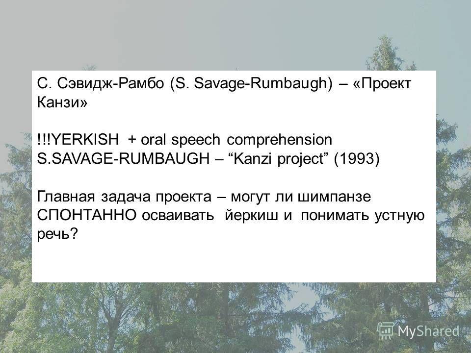 С. Сэвидж-Рамбо (S. Savage-Rumbaugh) – «Проект Канзи» !!!YERKISH + oral speech comprehension S.SAVAGE-RUMBAUGH – Kanzi project (1993) Главная задача проекта – могут ли шимпанзе СПОНТАННО осваивать йеркиш и понимать устную речь?