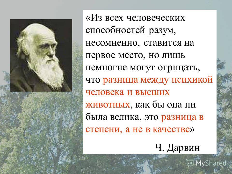 «Из всех человеческих способностей разум, несомненно, ставится на первое место, но лишь немногие могут отрицать, что разница между психикой человека и высших животных, как бы она ни была велика, это разница в степени, а не в качестве» Ч. Дарвин