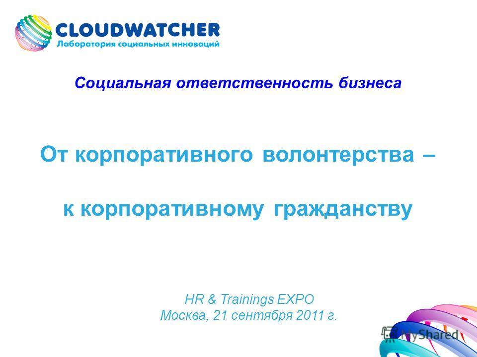 От корпоративного волонтерства – к корпоративному гражданству HR & Trainings EXPO Москва, 21 сентября 2011 г. Социальная ответственность бизнеса