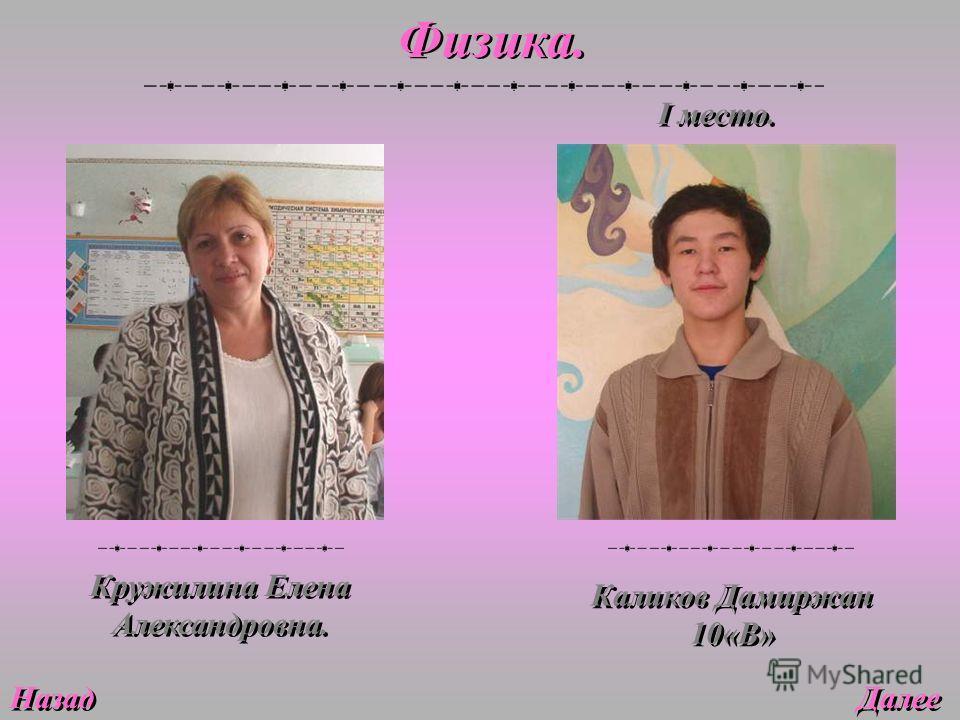 Далее Физика. Кружилина Елена Александровна. Назад Каликов Дамиржан 10«В» I место.