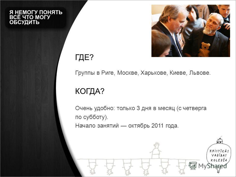 ГДЕ? Группы в Риге, Москве, Харькове, Киеве, Львове. КОГДА? Очень удобно: только 3 дня в месяц (с четверга по субботу). Начало занятий октябрь 2011 года.