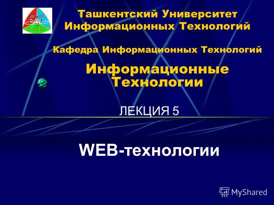 Ташкентский Университет Информационных Технологий Кафедра Информационных Технологий Информационные Технологии ЛЕКЦИЯ 5 WEB-технологии
