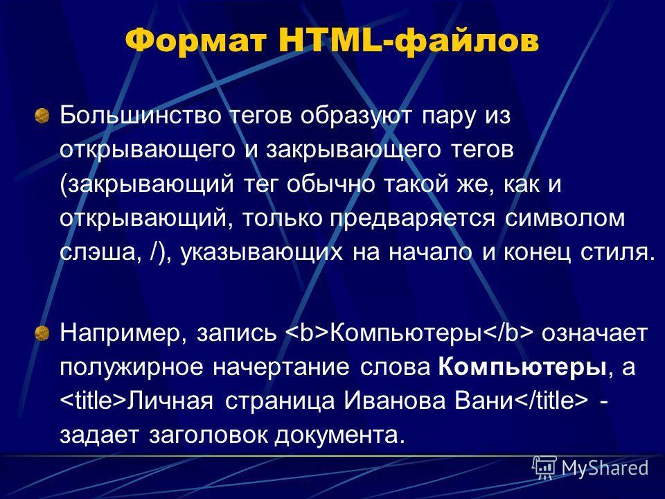 Формат HTML-файлов Большинство тегов образуют пару из открывающего и закрывающего тегов (закрывающий тег обычно такой же, как и открывающий, только предваряется символом слэша, /), указывающих на начало и конец стиля. Например, запись Компьютеры озна