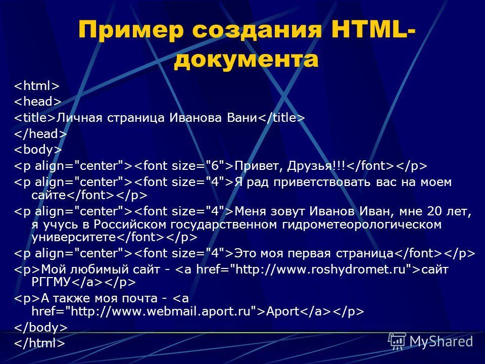 Пример создания HTML- документа Личная страница Иванова Вани Привет, Друзья!!! Я рад приветствовать вас на моем сайте Меня зовут Иванов Иван, мне 20 лет, я учусь в Российском государственном гидрометеорологическом университете Это моя первая страница