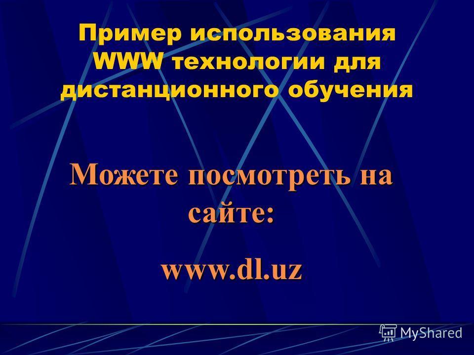Пример использования WWW технологии для дистанционного обучения Можете посмотреть на сайте: Можете посмотреть на сайте: www.dl.uz