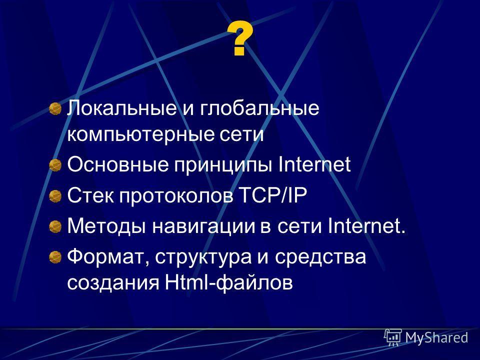? Локальные и глобальные компьютерные сети Основные принципы Internet Стек протоколов TCP/IP Методы навигации в сети Internet. Формат, структура и средства создания Html-файлов