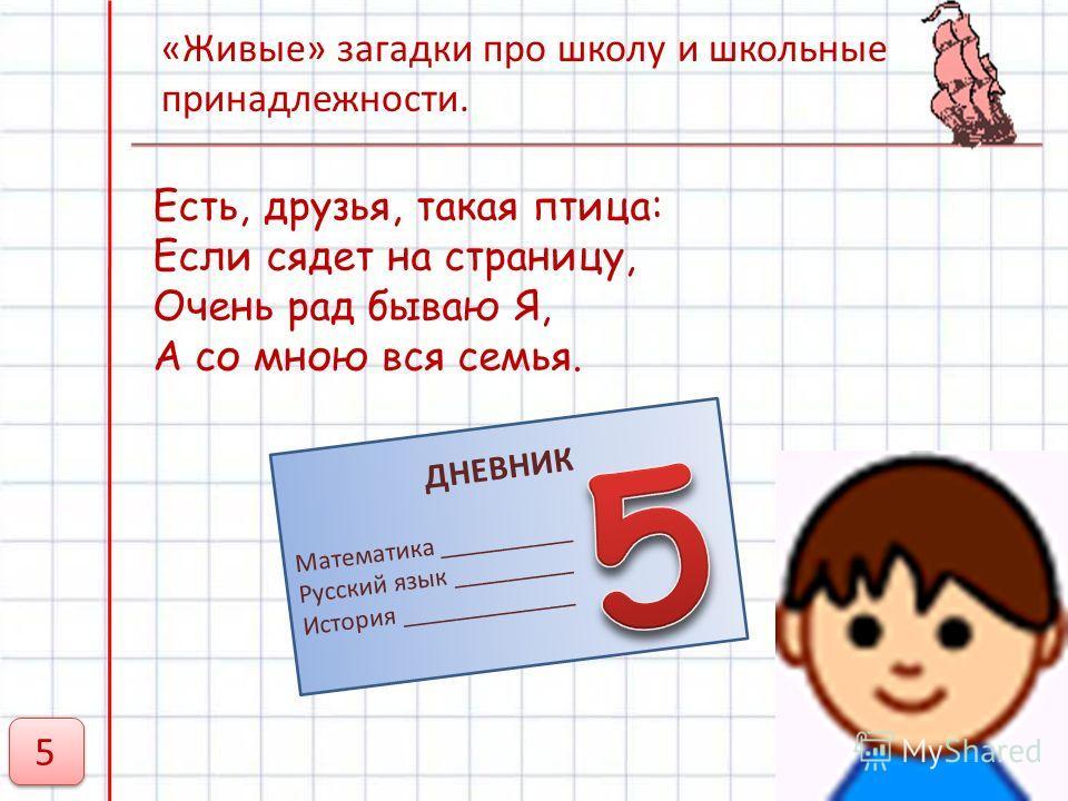 Есть, друзья, такая птица: Если сядет на страницу, Очень рад бываю Я, А со мною вся семья. ДНЕВНИК Математика __________ Русский язык _________ История _____________ 5 5