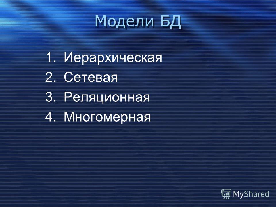 Модели БД 1.Иерархическая 2.Сетевая 3.Реляционная 4.Многомерная