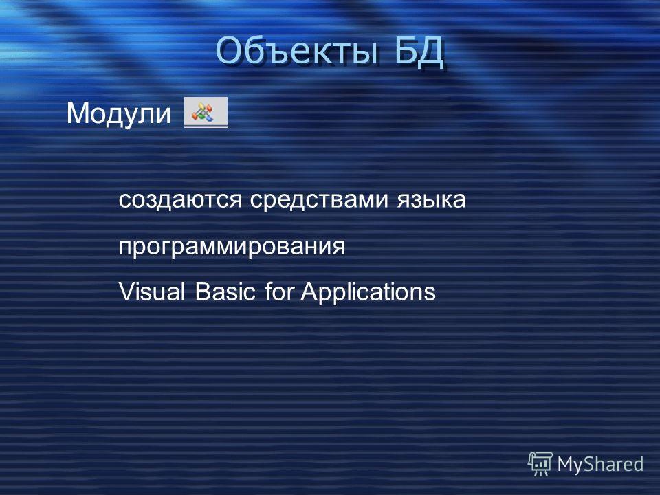 Объекты БД Модули cоздаются средствами языка программирования Visual Basic for Applications