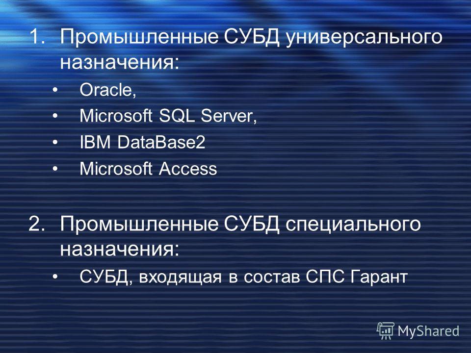 1.Промышленные СУБД универсального назначения: Oracle, Microsoft SQL Server, IBM DataBase2 Microsoft Access 2.Промышленные СУБД специального назначения: СУБД, входящая в состав СПС Гарант