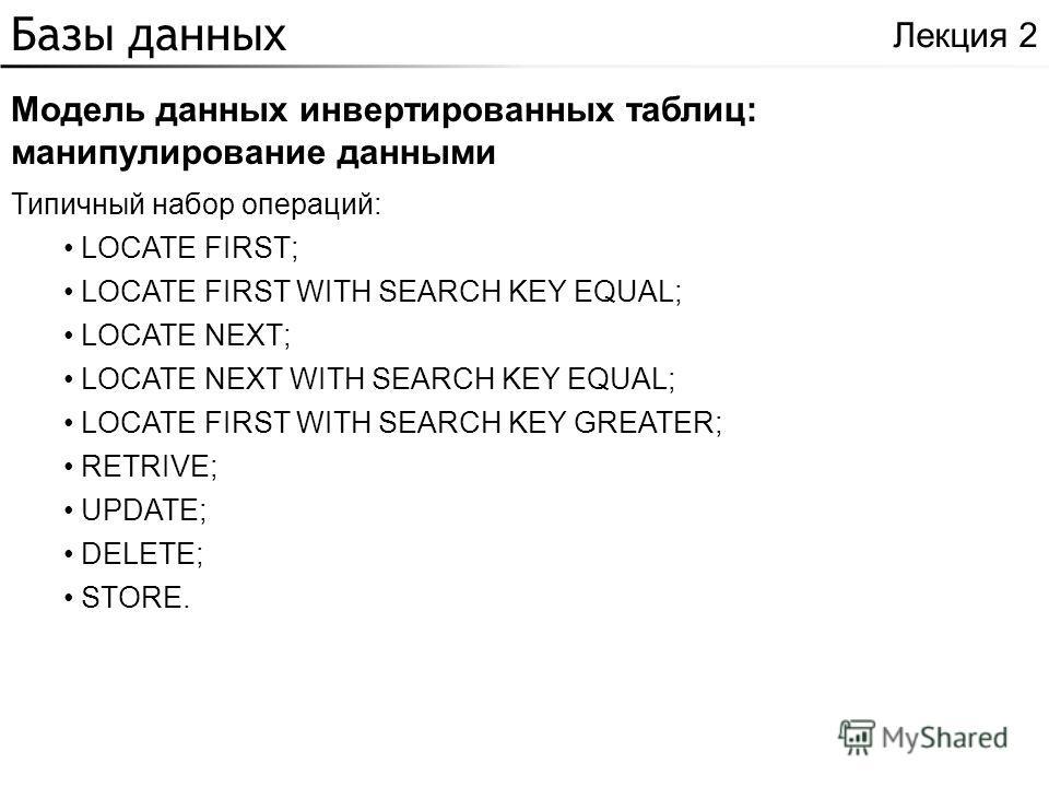 Базы данных Модель данных инвертированных таблиц: манипулирование данными Лекция 2 Типичный набор операций: LOCATE FIRST; LOCATE FIRST WITH SEARCH KEY EQUAL; LOCATE NEXT; LOCATE NEXT WITH SEARCH KEY EQUAL; LOCATE FIRST WITH SEARCH KEY GREATER; RETRIV