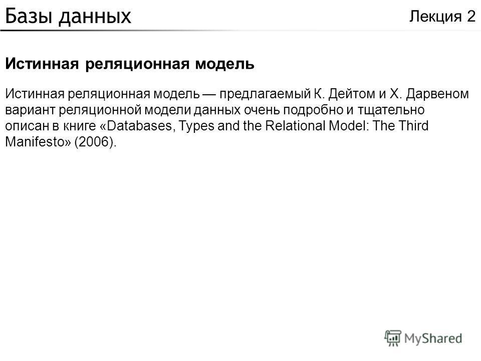Базы данных Истинная реляционная модель Лекция 2 Истинная реляционная модель предлагаемый К. Дейтом и Х. Дарвеном вариант реляционной модели данных очень подробно и тщательно описан в книге «Databases, Types and the Relational Model: The Third Manife