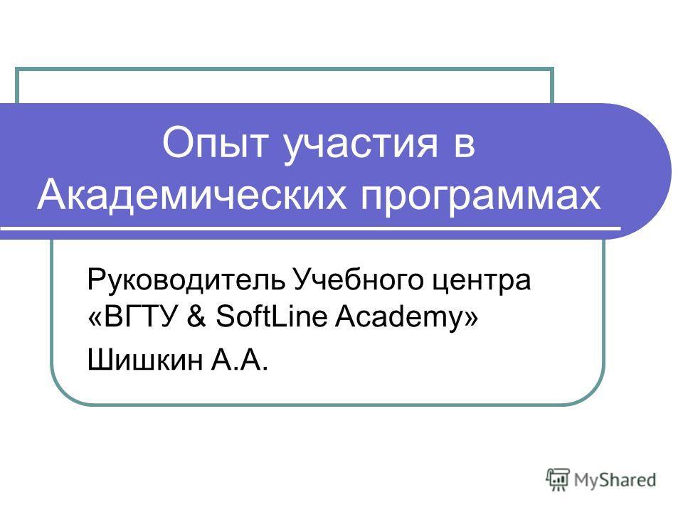 Опыт участия в Академических программах Руководитель Учебного центра «ВГТУ & SoftLine Academy» Шишкин А.А.