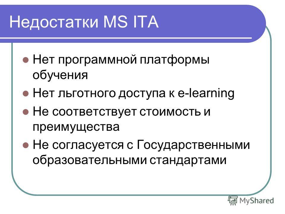Недостатки MS ITA Нет программной платформы обучения Нет льготного доступа к e-learning Не соответствует стоимость и преимущества Не согласуется с Государственными образовательными стандартами