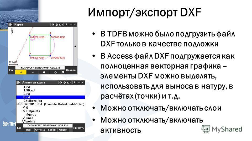 Импорт/экспорт DXF В TDFB можно было подгрузить файл DXF только в качестве подложки В Access файл DXF подгружается как полноценная векторная графика – элементы DXF можно выделять, использовать для выноса в натуру, в расчётах (точки) и т.д. Можно откл
