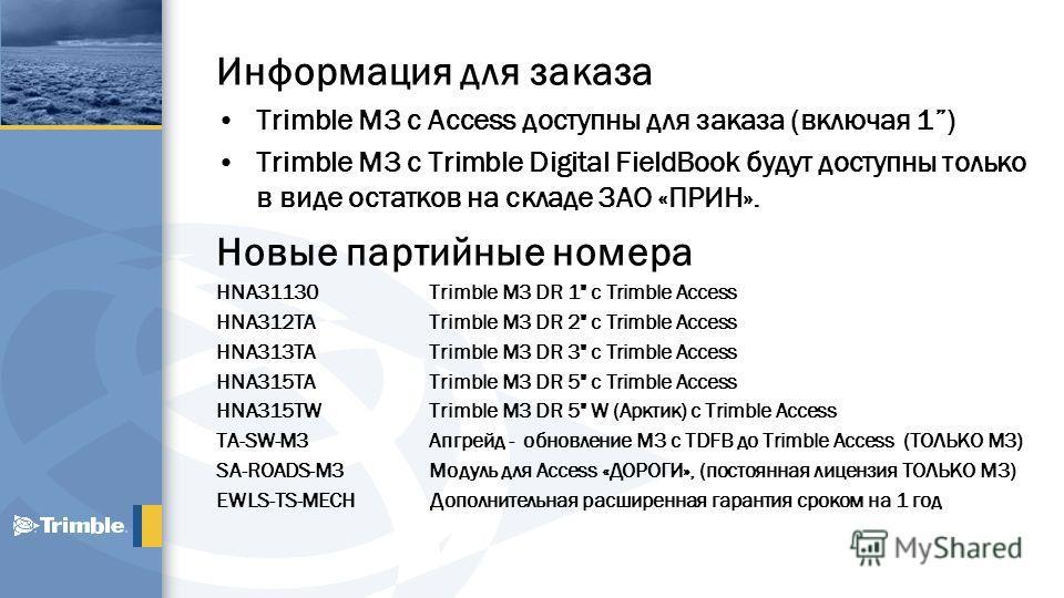Информация для заказа Trimble M3 с Access доступны для заказа (включая 1) Trimble M3 с Trimble Digital FieldBook будут доступны только в виде остатков на складе ЗАО «ПРИН». Новые партийные номера HNA31130 Trimble M3 DR 1