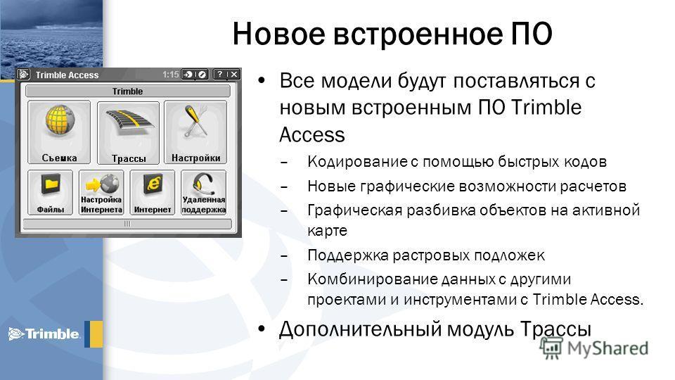 Новое встроенное ПО Все модели будут поставляться с новым встроенным ПО Trimble Access –Кодирование с помощью быстрых кодов –Новые графические возможности расчетов –Графическая разбивка объектов на активной карте –Поддержка растровых подложек –Комбин