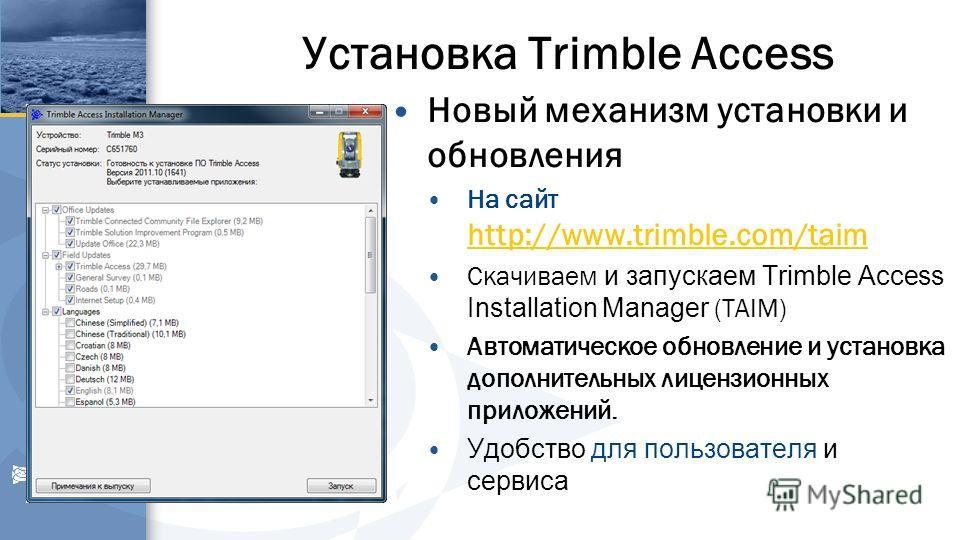 Установка Trimble Access Новый механизм установки и обновления На сайт http://www.trimble.com/taim http://www.trimble.com/taim Скачиваем и запускаем Trimble Access Installation Manager (TAIM) Автоматическое обновление и установка дополнительных лицен