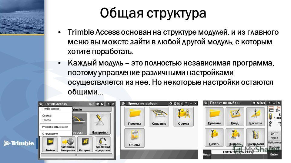 Общая структура Trimble Access основан на структуре модулей, и из главного меню вы можете зайти в любой другой модуль, с которым хотите поработать. Каждый модуль – это полностью независимая программа, поэтому управление различными настройками осущест