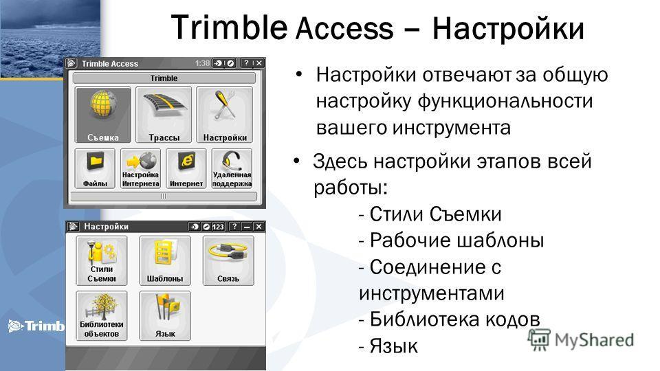 Trimble Access – Настройки Настройки отвечают за общую настройку функциональности вашего инструмента Здесь настройки этапов всей работы: - Стили Съемки - Рабочие шаблоны - Соединение с инструментами - Библиотека кодов - Язык