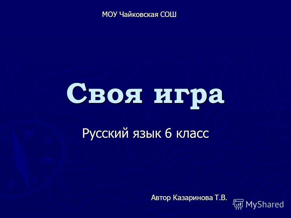 Своя игра Русский язык 6 класс Автор Казаринова Т.В. МОУ Чайковская СОШ