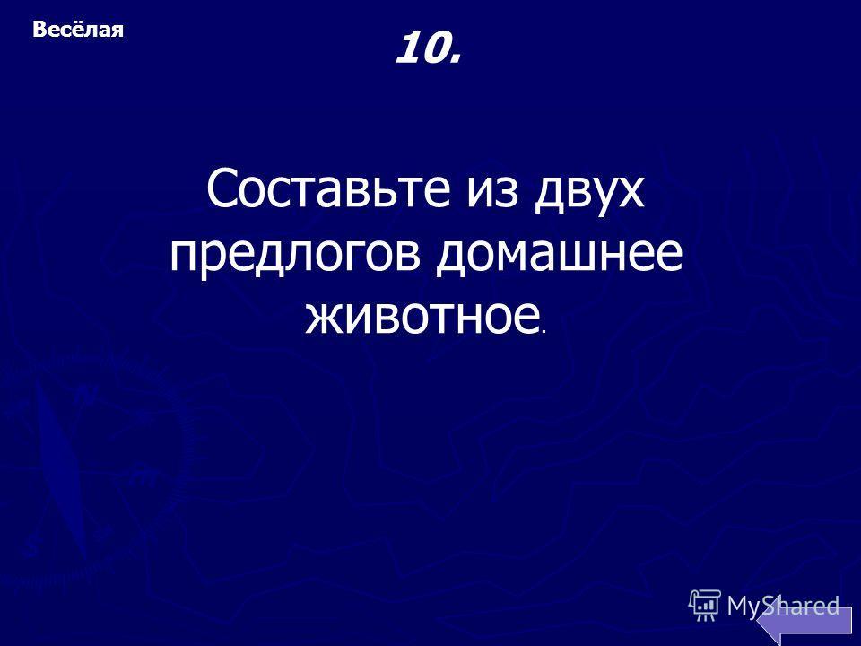 Весёлая Составьте из двух предлогов домашнее животное. 10.