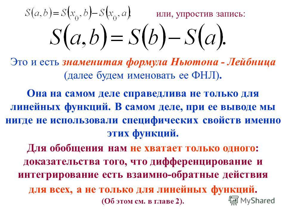 Это и есть знаменитая формула Ньютона - Лейбница (далее будем именовать ее ФНЛ). или, упростив запись: Она на самом деле справедлива не только для линейных функций. В самом деле, при ее выводе мы нигде не использовали специфических свойств именно эти
