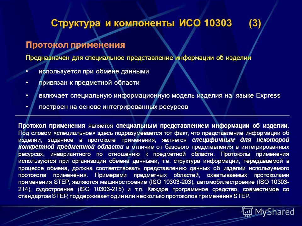 Структура и компоненты ИСО 10303 (3) Протокол применения Предназначен для специальное представление информации об изделии используется при обмене данными привязан к предметной области включает специальную информационную модель изделия на языке Еxpres