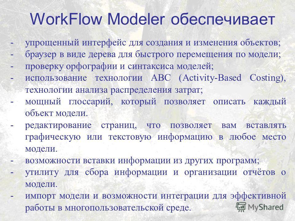 WorkFlow Modeler обеспечивает -упрощенный интерфейс для создания и изменения объектов; -браузер в виде дерева для быстрого перемещения по модели; -проверку орфографии и синтаксиса моделей; -использование технологии ABC (Activity-Based Costing), техно