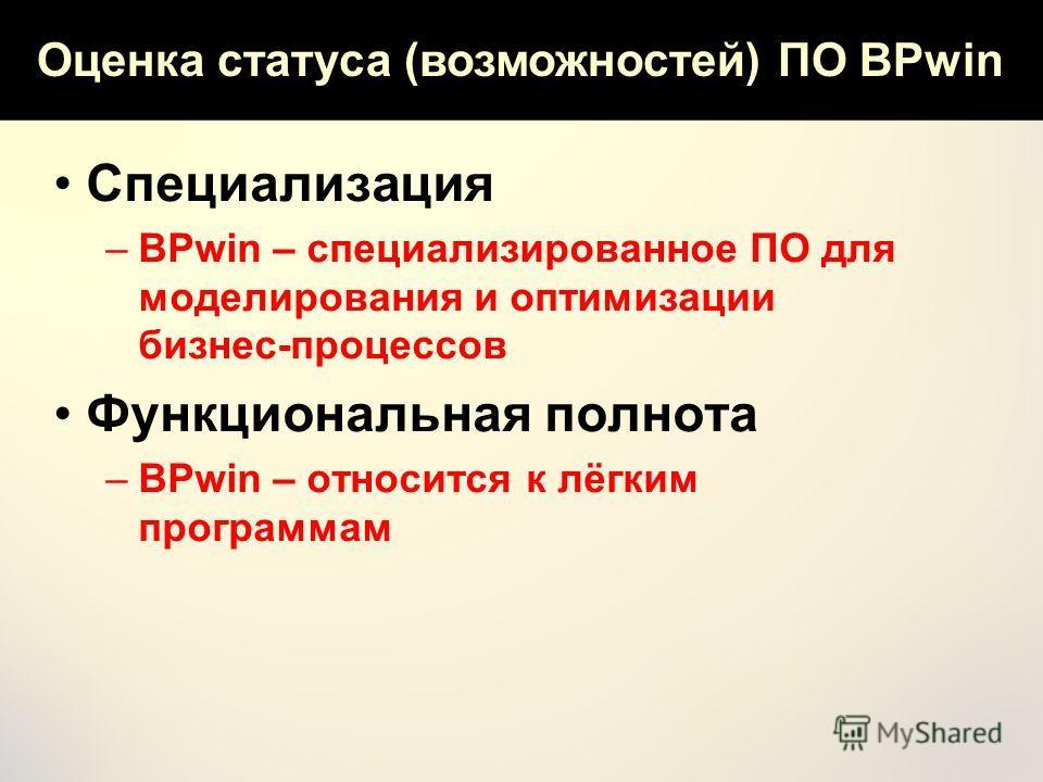 Оценка статуса (возможностей) ПО BPwin Специализация –BPwin – специализированное ПО для моделирования и оптимизации бизнес-процессов Функциональная полнота –BPwin – относится к лёгким программам