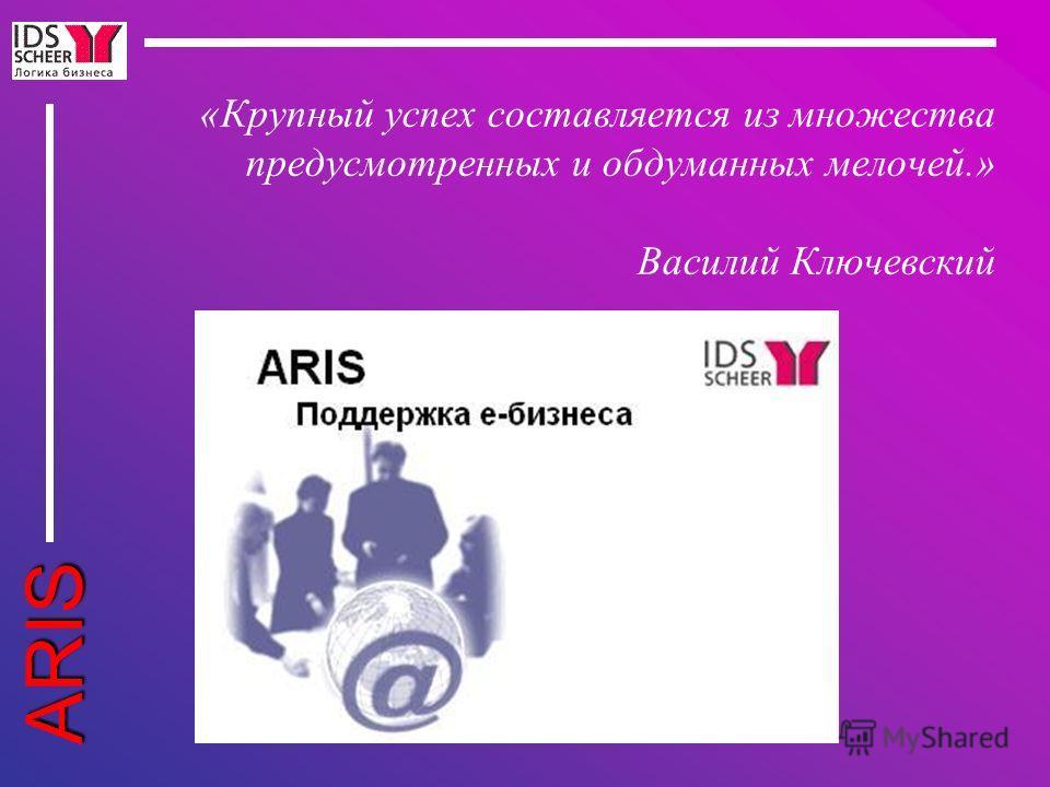 ARIS «Крупный успех составляется из множества предусмотренных и обдуманных мелочей.» Василий Ключевский