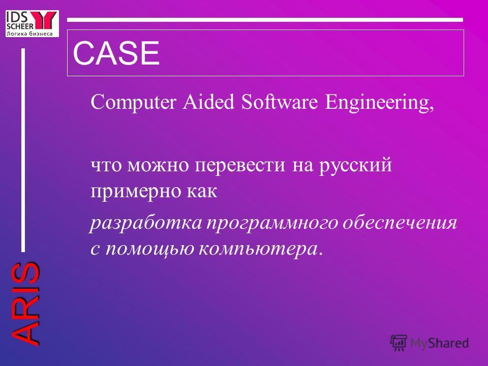 ARIS CASE Computer Aided Software Engineering, что можно перевести на русский примерно как разработка программного обеспечения с помощью компьютера.