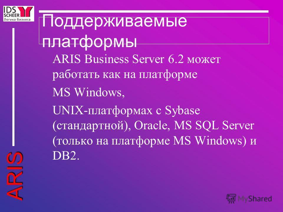 ARIS Поддерживаемые платформы ARIS Business Server 6.2 может работать как на платформе MS Windows, UNIX-платформах с Sybase (стандартной), Oracle, MS SQL Server (только на платформе MS Windows) и DB2.
