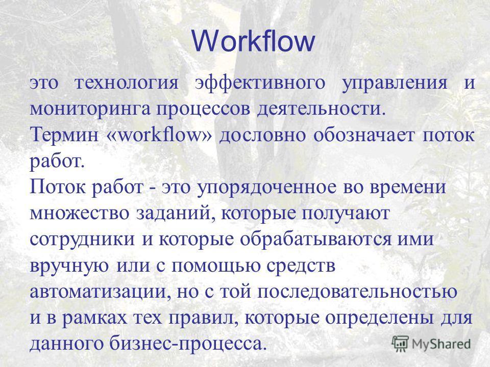 Workflow это технология эффективного управления и мониторинга процессов деятельности. Термин «workflow» дословно обозначает поток работ. Поток работ - это упорядоченное во времени множество заданий, которые получают сотрудники и которые обрабатываютс