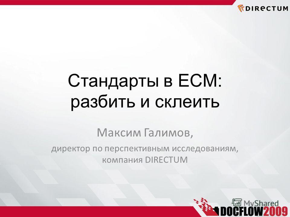 Стандарты в ECM: разбить и склеить Максим Галимов, директор по перспективным исследованиям, компания DIRECTUM