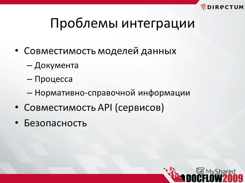 Проблемы интеграции Совместимость моделей данных – Документа – Процесса – Нормативно-справочной информации Совместимость API (cервисов) Безопасность