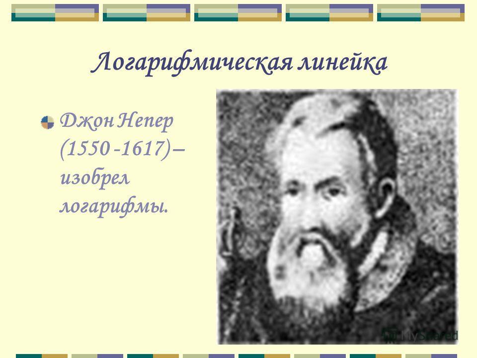 Логарифмическая линейка Джон Непер (1550 -1617) – изобрел логарифмы.