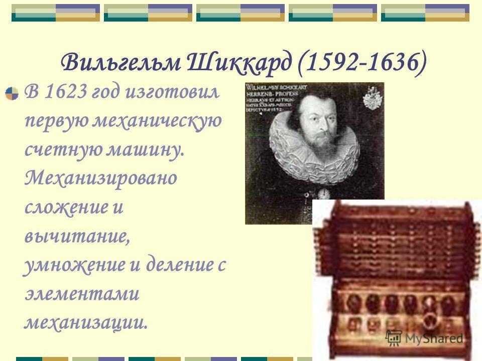 Вильгельм Шиккард (1592-1636) В 1623 год изготовил первую механическую счетную машину. Механизировано сложение и вычитание, умножение и деление с элементами механизации.