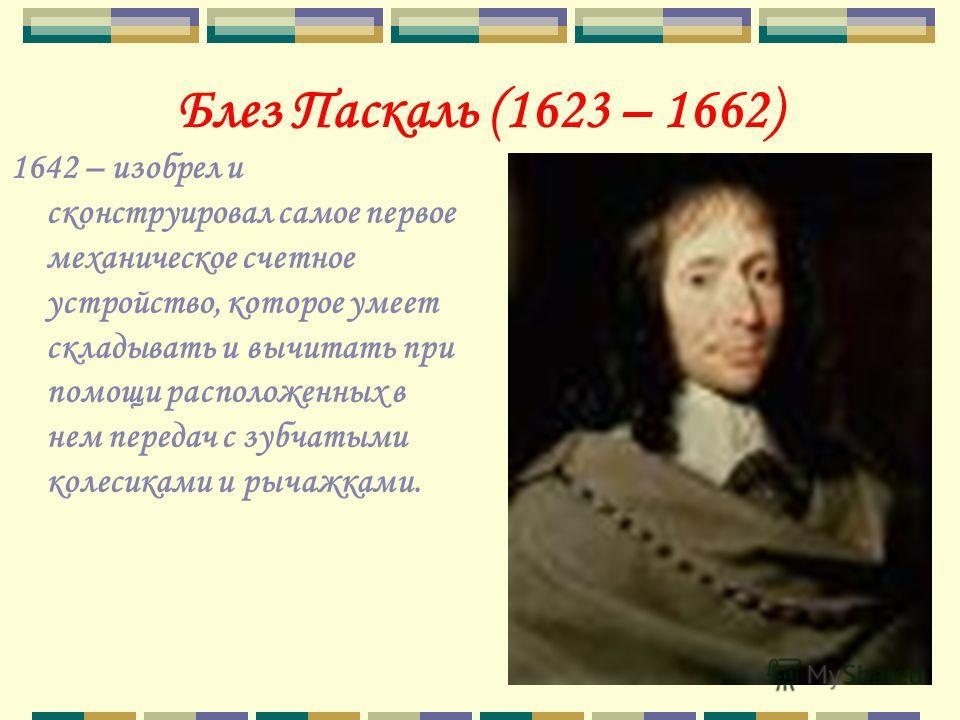 Блез Паскаль (1623 – 1662) 1642 – изобрел и сконструировал самое первое механическое счетное устройство, которое умеет складывать и вычитать при помощи расположенных в нем передач с зубчатыми колесиками и рычажками.