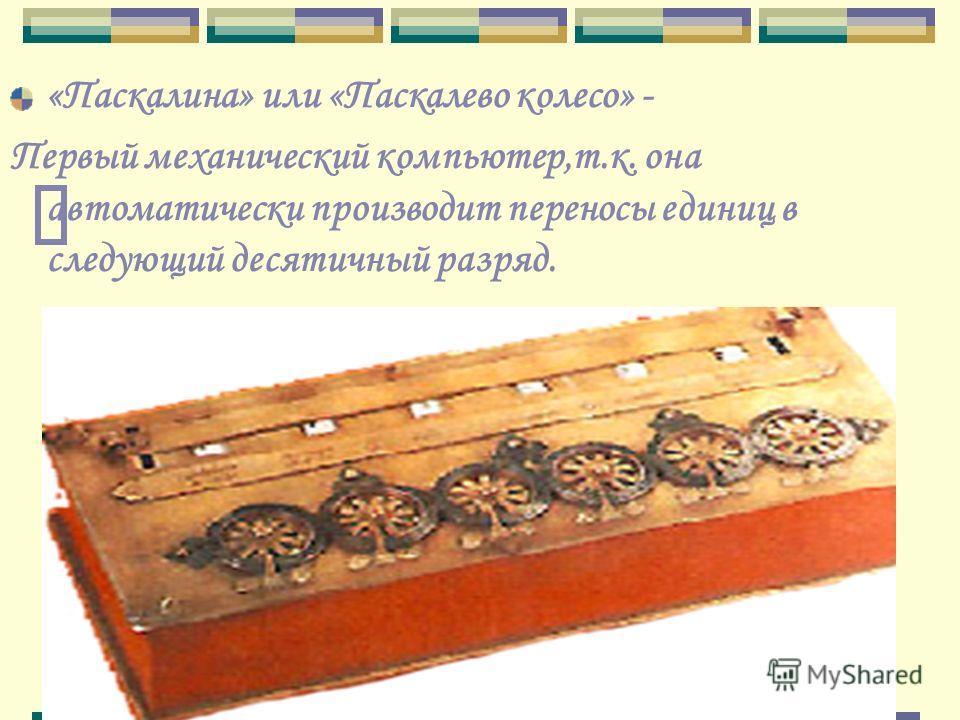«Паскалина» или «Паскалево колесо» - Первый механический компьютер,т.к. она автоматически производит переносы единиц в следующий десятичный разряд.